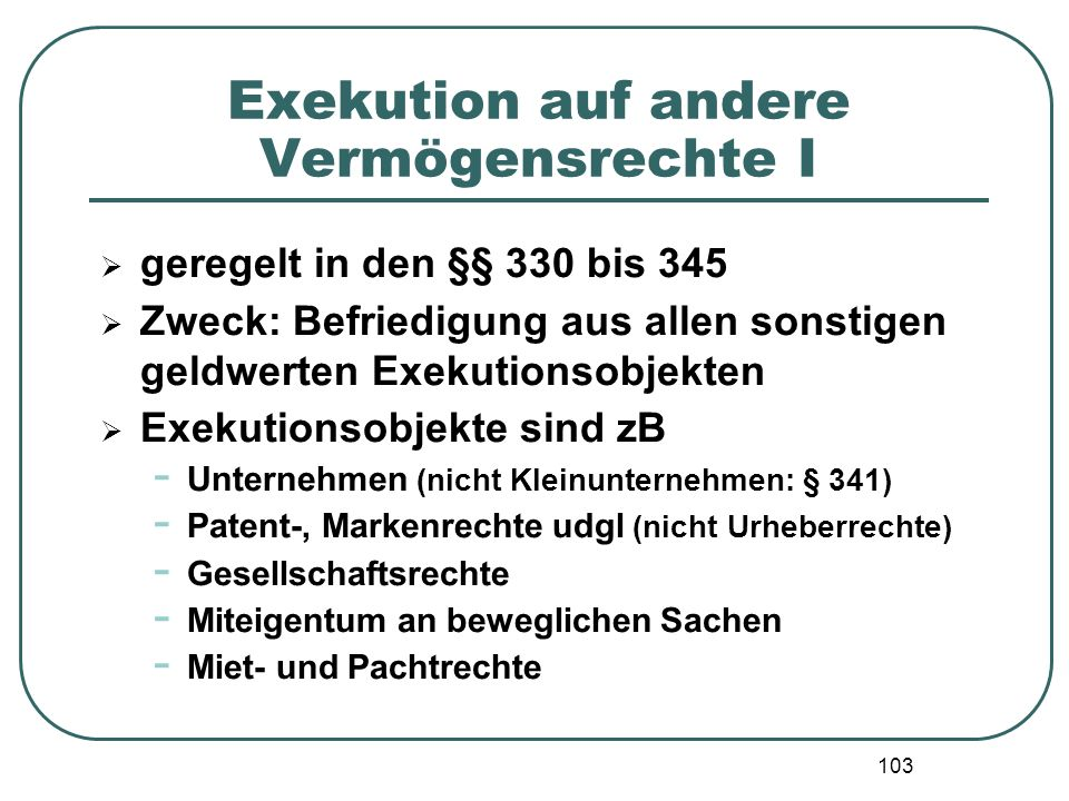 103 Exekution auf andere Vermögensrechte I  geregelt in den §§ 330 bis 345  Zweck: Befriedigung aus allen sonstigen geldwerten Exekutionsobjekten 