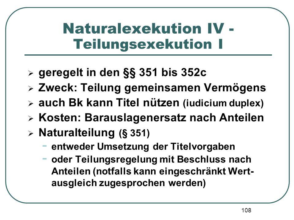 108 Naturalexekution IV - Teilungsexekution I  geregelt in den §§ 351 bis 352c  Zweck: Teilung gemeinsamen Vermögens  auch Bk kann Titel nützen (iu