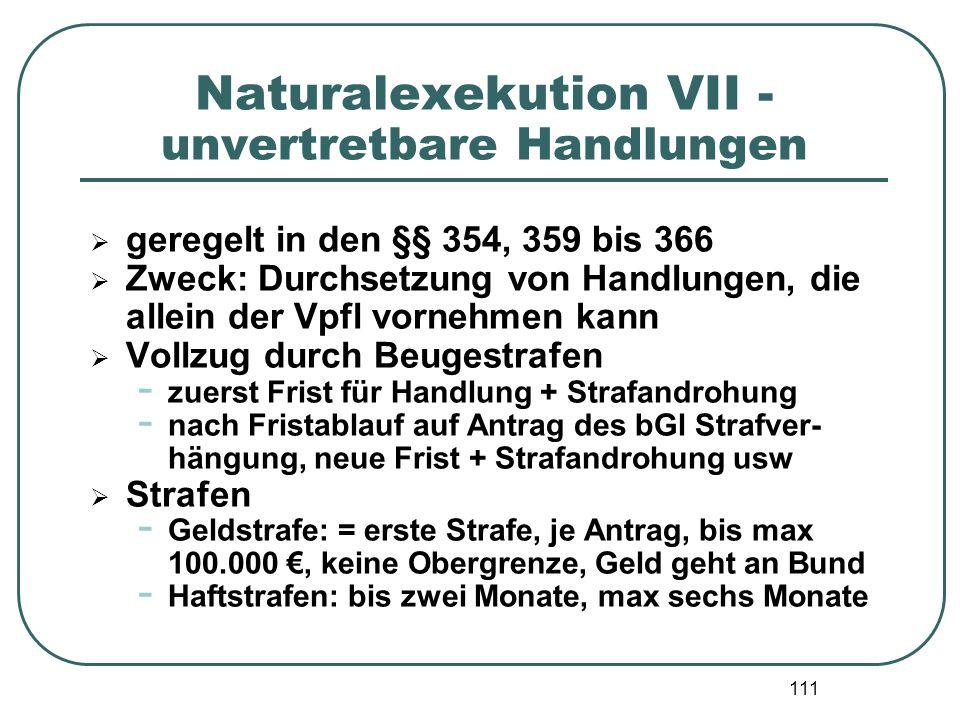 111 Naturalexekution VII - unvertretbare Handlungen  geregelt in den §§ 354, 359 bis 366  Zweck: Durchsetzung von Handlungen, die allein der Vpfl vo