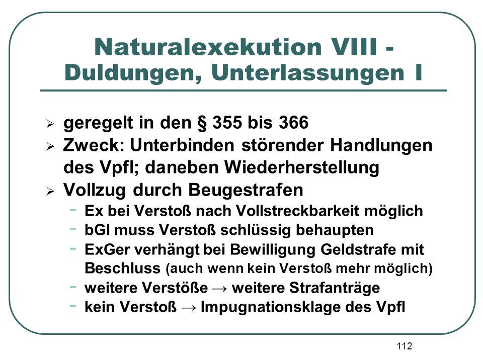 112 Naturalexekution VIII - Duldungen, Unterlassungen I  geregelt in den § 355 bis 366  Zweck: Unterbinden störender Handlungen des Vpfl; daneben Wi
