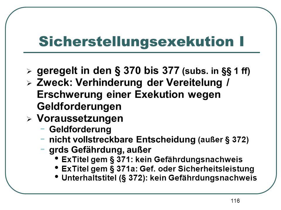 116 Sicherstellungsexekution I  geregelt in den § 370 bis 377 (subs. in §§ 1 ff)  Zweck: Verhinderung der Vereitelung / Erschwerung einer Exekution