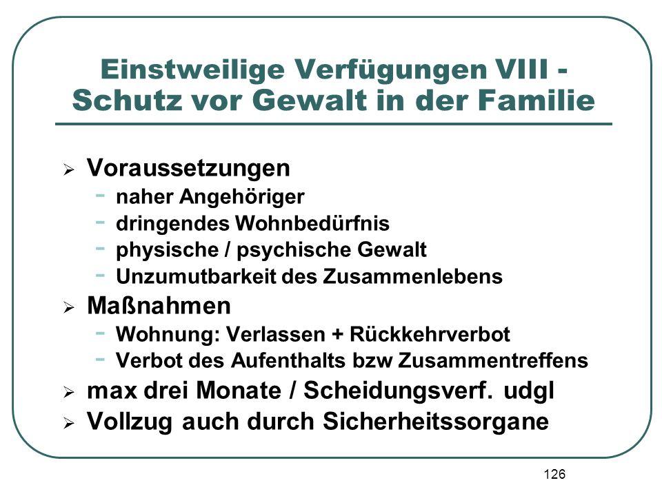 126 Einstweilige Verfügungen VIII - Schutz vor Gewalt in der Familie  Voraussetzungen - naher Angehöriger - dringendes Wohnbedürfnis - physische / ps