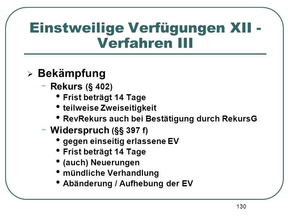 130 Einstweilige Verfügungen XII - Verfahren III  Bekämpfung - Rekurs (§ 402) Frist beträgt 14 Tage teilweise Zweiseitigkeit RevRekurs auch bei Bestä