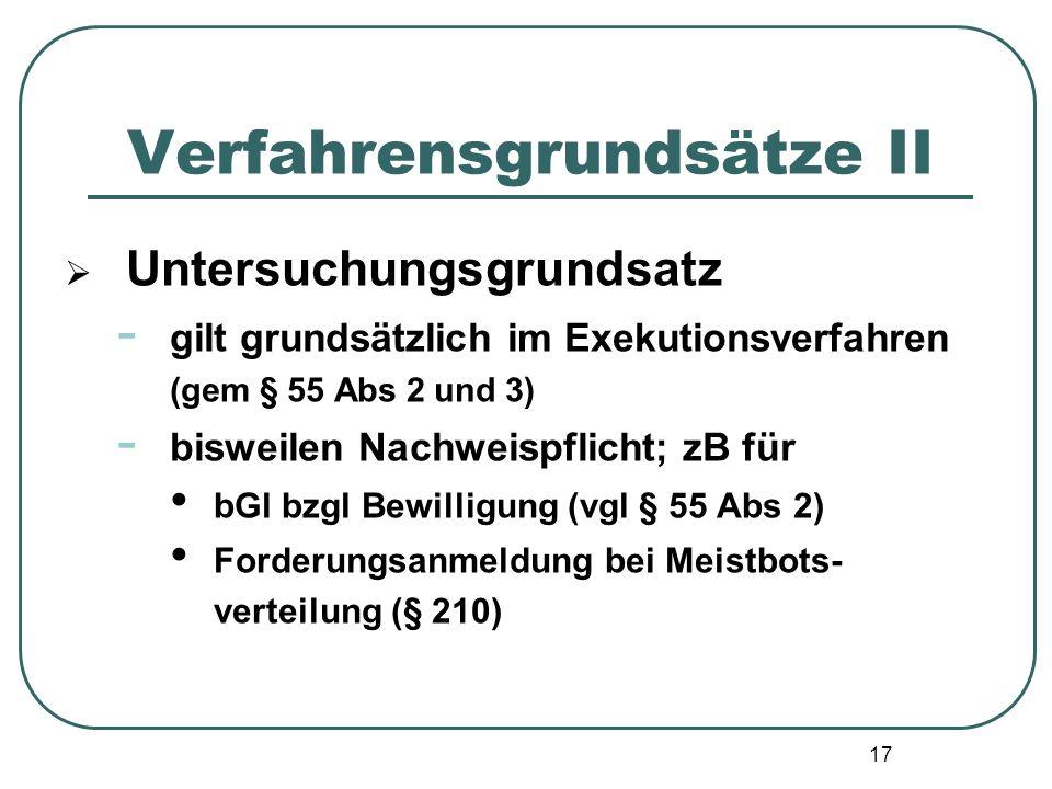 17 Verfahrensgrundsätze II  Untersuchungsgrundsatz - gilt grundsätzlich im Exekutionsverfahren (gem § 55 Abs 2 und 3) - bisweilen Nachweispflicht; zB