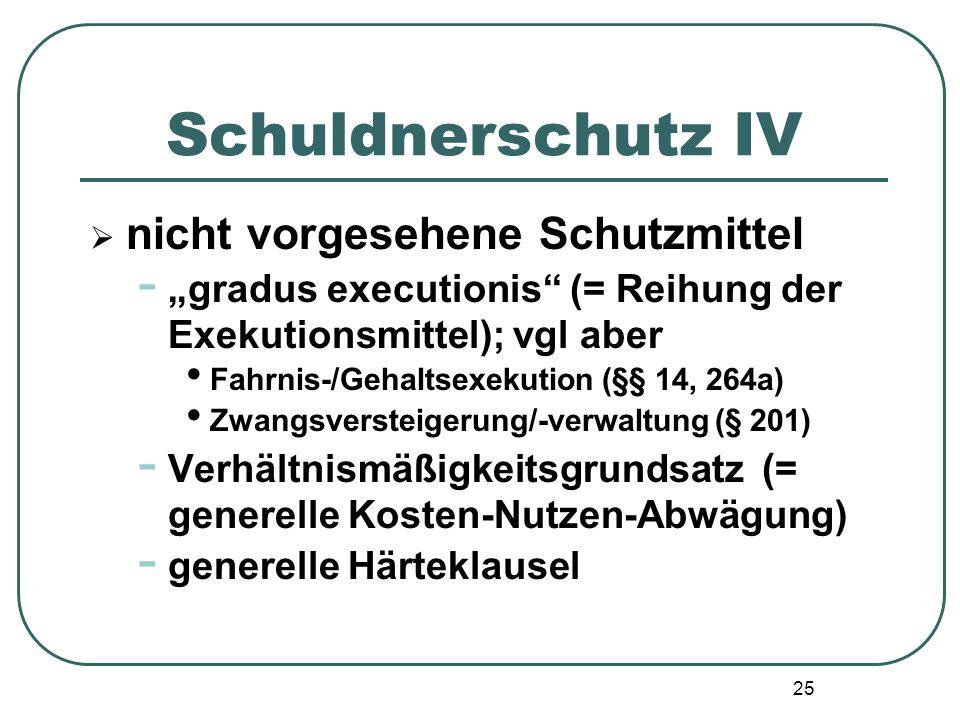"""25 Schuldnerschutz IV  nicht vorgesehene Schutzmittel - """"gradus executionis"""" (= Reihung der Exekutionsmittel); vgl aber Fahrnis-/Gehaltsexekution (§§"""