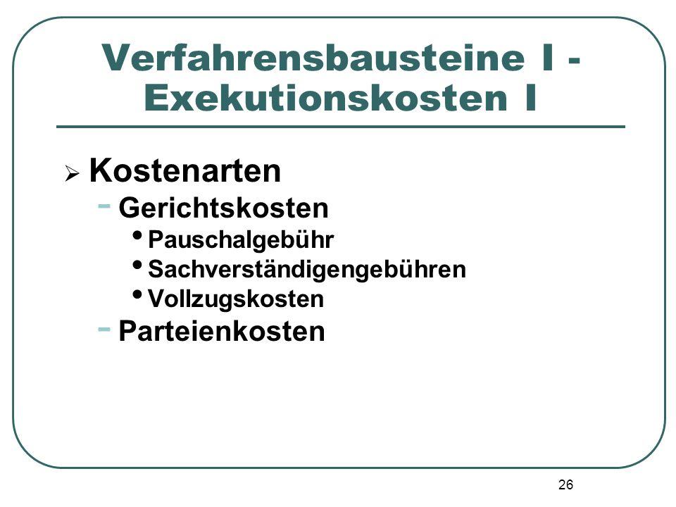 26 Verfahrensbausteine I - Exekutionskosten I  Kostenarten - Gerichtskosten Pauschalgebühr Sachverständigengebühren Vollzugskosten - Parteienkosten
