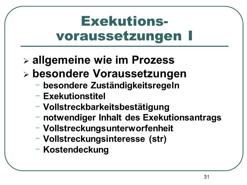 31 Exekutions- voraussetzungen I  allgemeine wie im Prozess  besondere Voraussetzungen - besondere Zuständigkeitsregeln - Exekutionstitel - Vollstre