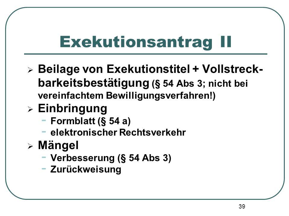 39 Exekutionsantrag II  Beilage von Exekutionstitel + Vollstreck- barkeitsbestätigung (§ 54 Abs 3; nicht bei vereinfachtem Bewilligungsverfahren!) 