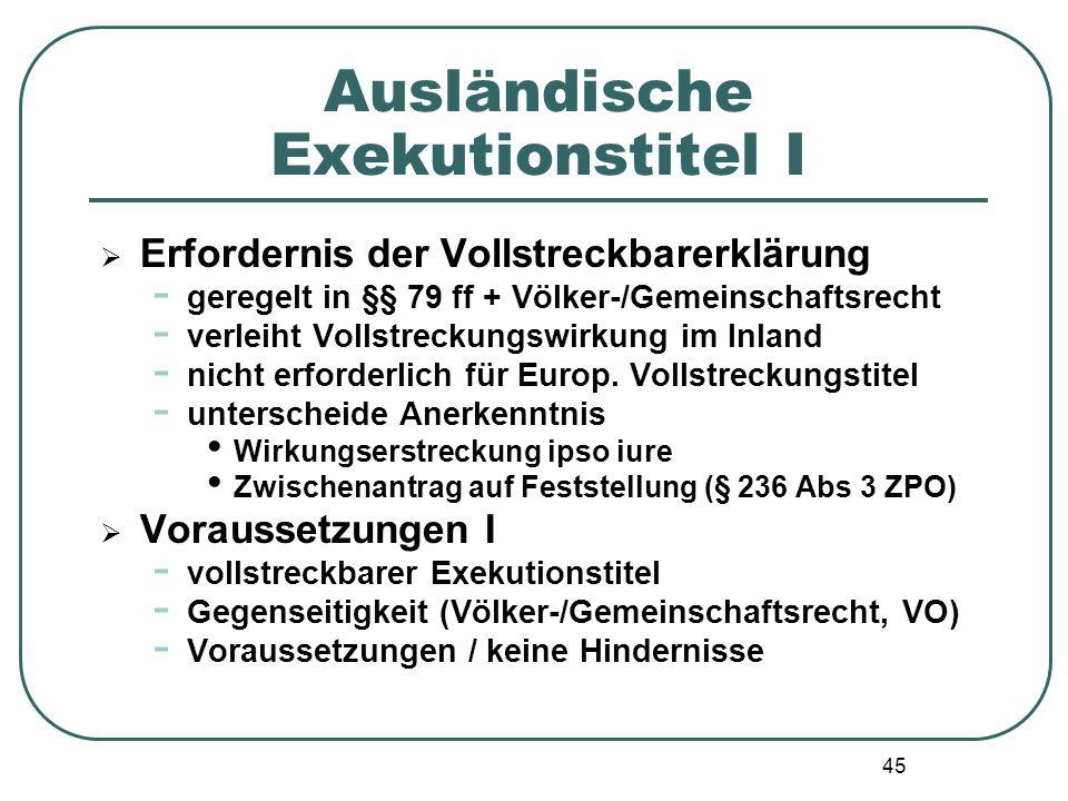 45 Ausländische Exekutionstitel I  Erfordernis der Vollstreckbarerklärung - geregelt in §§ 79 ff + Völker-/Gemeinschaftsrecht - verleiht Vollstreckun