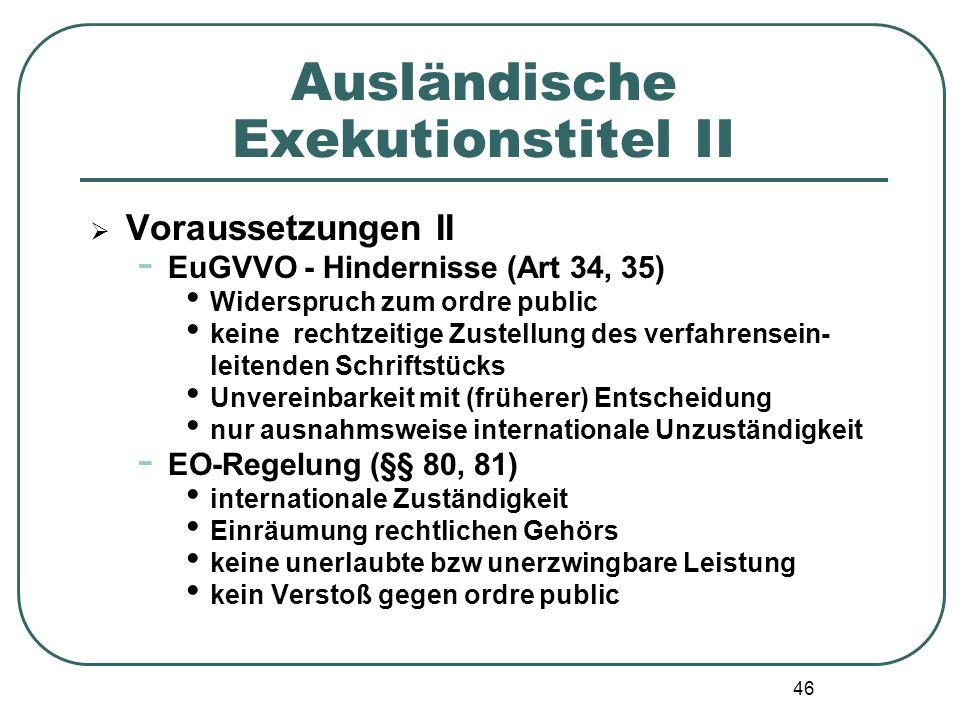 46 Ausländische Exekutionstitel II  Voraussetzungen II - EuGVVO - Hindernisse (Art 34, 35) Widerspruch zum ordre public keine rechtzeitige Zustellung