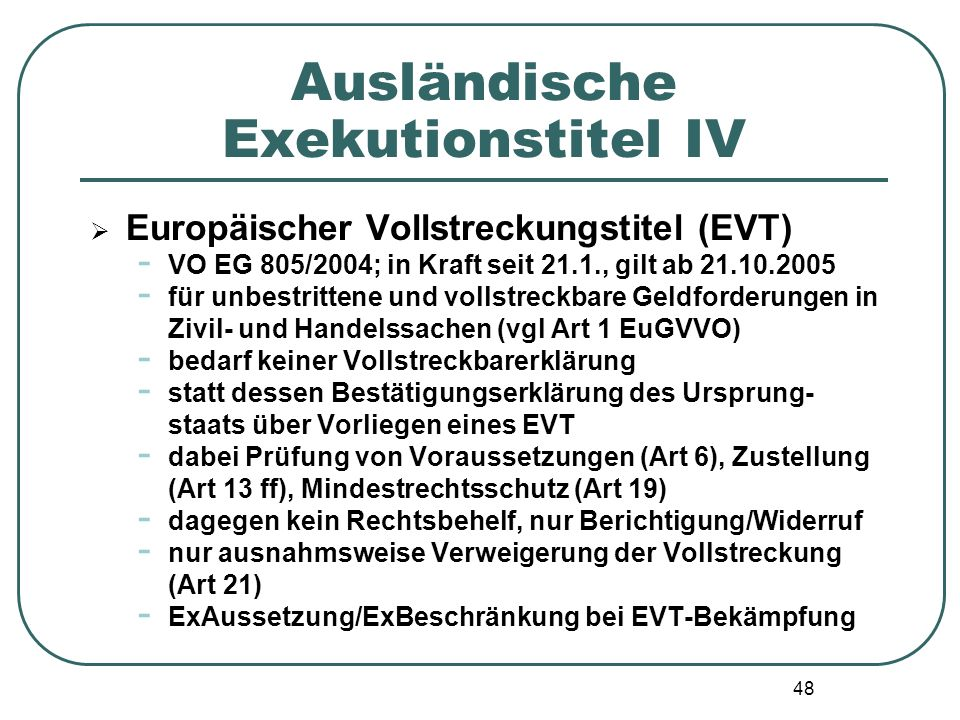 48 Ausländische Exekutionstitel IV  Europäischer Vollstreckungstitel (EVT) - VO EG 805/2004; in Kraft seit 21.1., gilt ab 21.10.2005 - für unbestritt