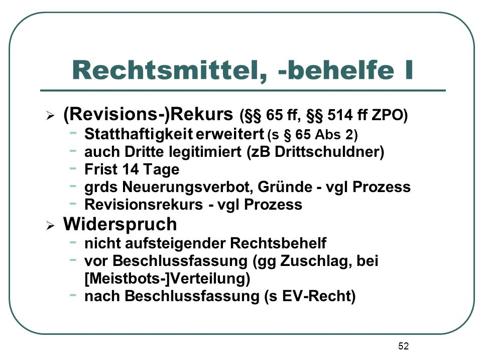52 Rechtsmittel, -behelfe I  (Revisions-)Rekurs (§§ 65 ff, §§ 514 ff ZPO) - Statthaftigkeit erweitert (s § 65 Abs 2) - auch Dritte legitimiert (zB Dr