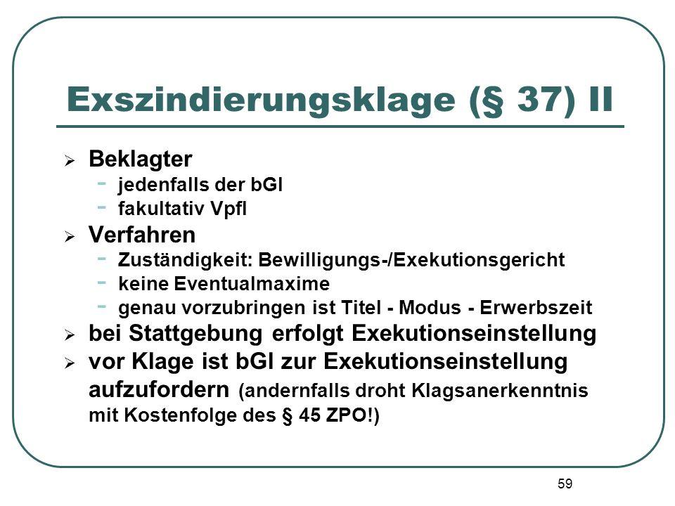 59 Exszindierungsklage (§ 37) II  Beklagter - jedenfalls der bGl - fakultativ Vpfl  Verfahren - Zuständigkeit: Bewilligungs-/Exekutionsgericht - kei
