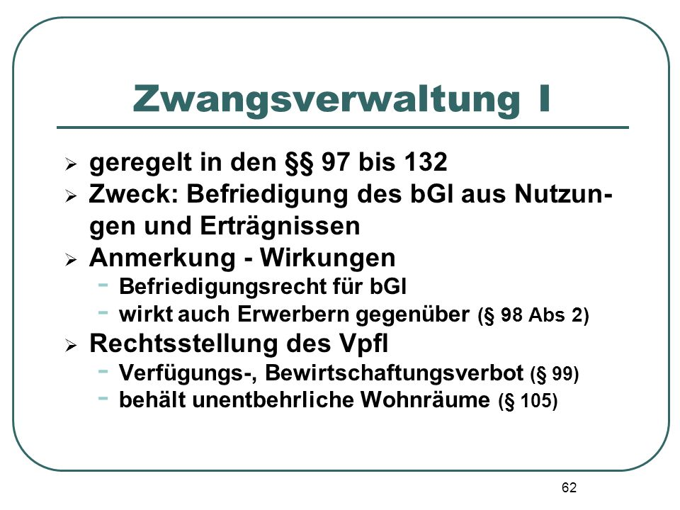62 Zwangsverwaltung I  geregelt in den §§ 97 bis 132  Zweck: Befriedigung des bGl aus Nutzun- gen und Erträgnissen  Anmerkung - Wirkungen - Befried