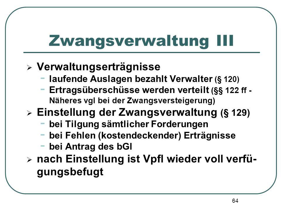 64 Zwangsverwaltung III  Verwaltungserträgnisse - laufende Auslagen bezahlt Verwalter (§ 120) - Ertragsüberschüsse werden verteilt (§§ 122 ff - Näher