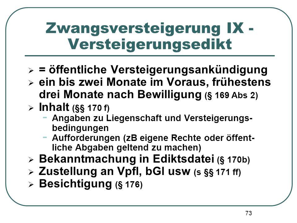 73 Zwangsversteigerung IX - Versteigerungsedikt  = öffentliche Versteigerungsankündigung  ein bis zwei Monate im Voraus, frühestens drei Monate nach