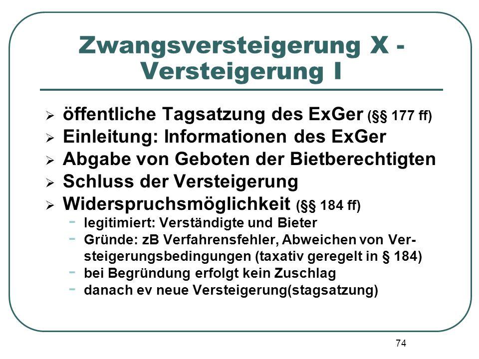 74 Zwangsversteigerung X - Versteigerung I  öffentliche Tagsatzung des ExGer (§§ 177 ff)  Einleitung: Informationen des ExGer  Abgabe von Geboten d