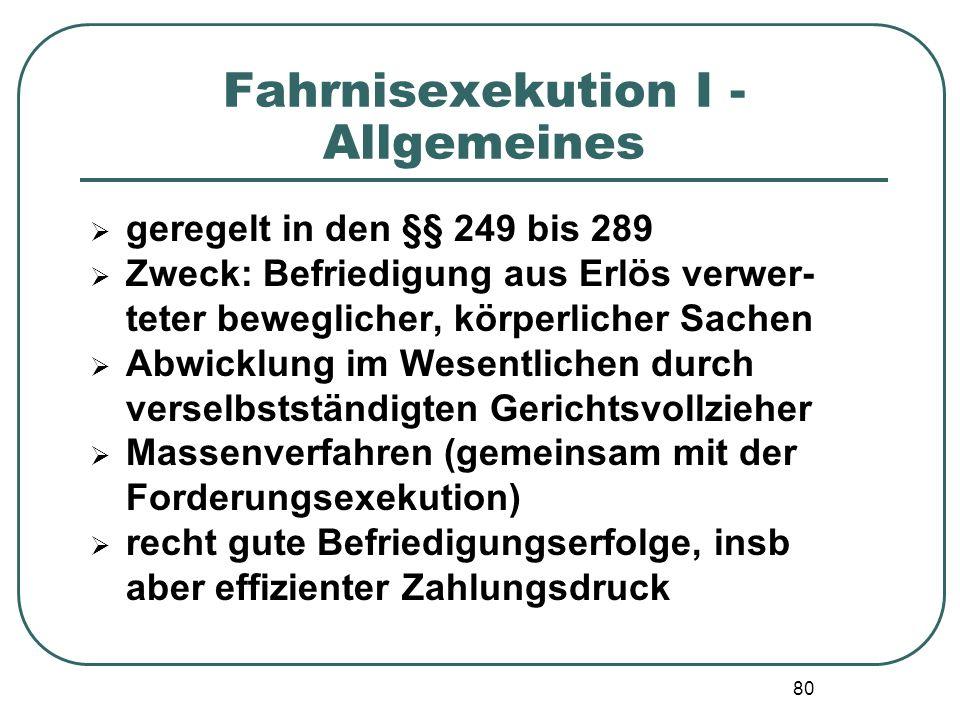 80 Fahrnisexekution I - Allgemeines  geregelt in den §§ 249 bis 289  Zweck: Befriedigung aus Erlös verwer- teter beweglicher, körperlicher Sachen 