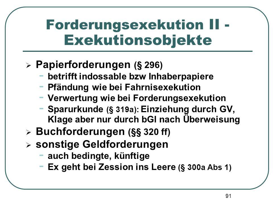 91 Forderungsexekution II - Exekutionsobjekte  Papierforderungen (§ 296) - betrifft indossable bzw Inhaberpapiere - Pfändung wie bei Fahrnisexekution