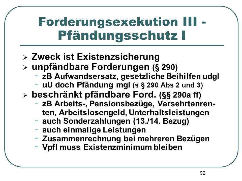 92 Forderungsexekution III - Pfändungsschutz I  Zweck ist Existenzsicherung  unpfändbare Forderungen (§ 290) - zB Aufwandsersatz, gesetzliche Beihil