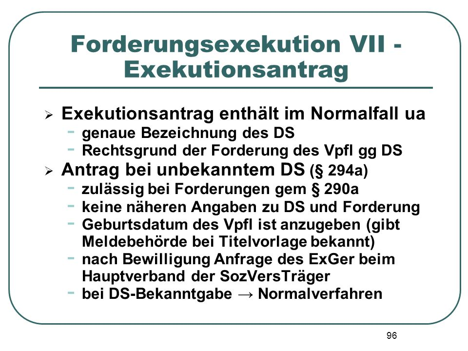 96 Forderungsexekution VII - Exekutionsantrag  Exekutionsantrag enthält im Normalfall ua - genaue Bezeichnung des DS - Rechtsgrund der Forderung des