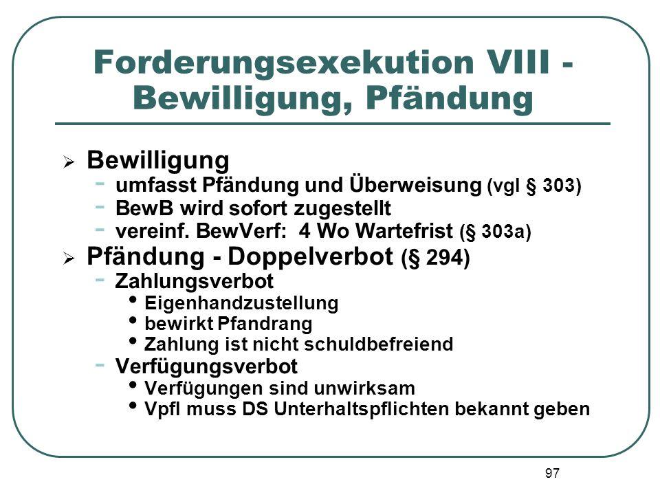 97 Forderungsexekution VIII - Bewilligung, Pfändung  Bewilligung - umfasst Pfändung und Überweisung (vgl § 303) - BewB wird sofort zugestellt - verei