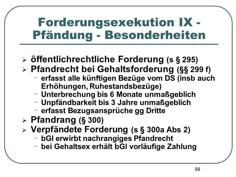 98 Forderungsexekution IX - Pfändung - Besonderheiten  öffentlichrechtliche Forderung (s § 295)  Pfandrecht bei Gehaltsforderung (§§ 299 f) - erfass