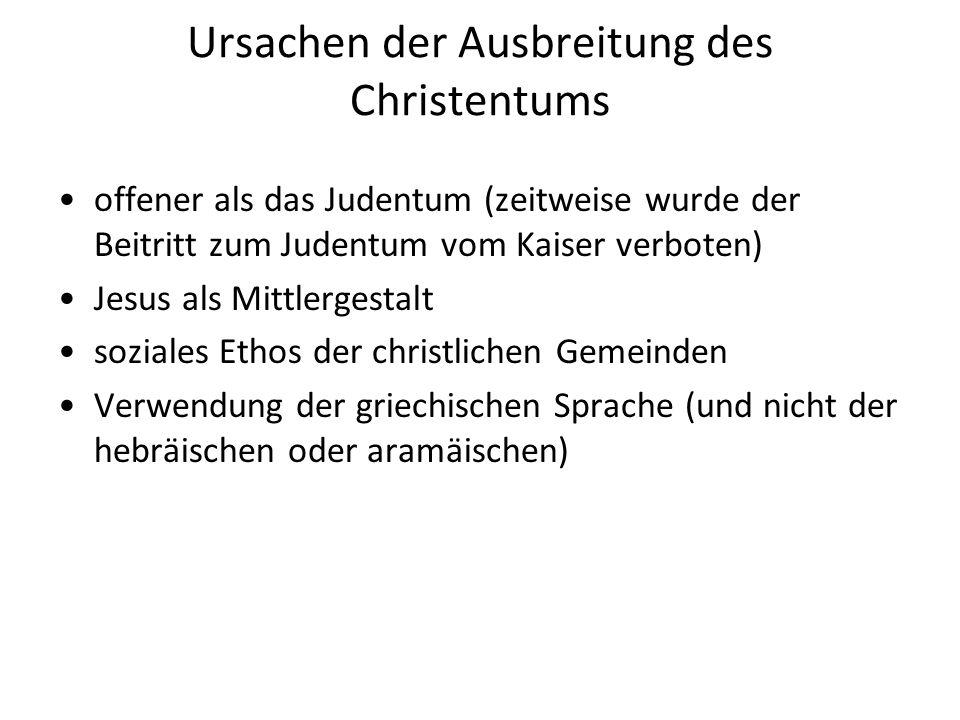 Ursachen der Ausbreitung des Christentums offener als das Judentum (zeitweise wurde der Beitritt zum Judentum vom Kaiser verboten) Jesus als Mittlergestalt soziales Ethos der christlichen Gemeinden Verwendung der griechischen Sprache (und nicht der hebräischen oder aramäischen)