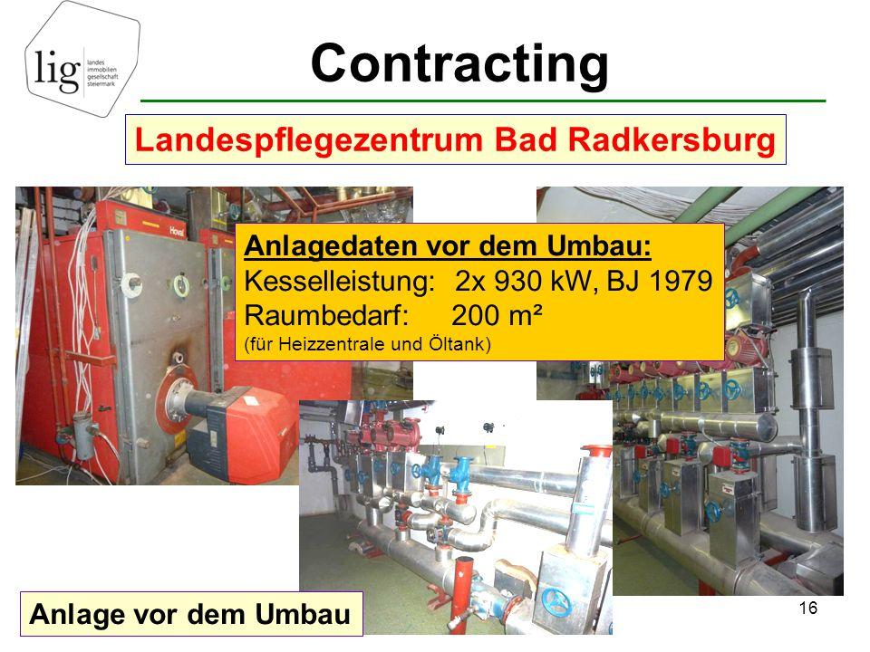 Contracting 16 Landespflegezentrum Bad Radkersburg Anlage vor dem Umbau Anlagedaten vor dem Umbau: Kesselleistung: 2x 930 kW, BJ 1979 Raumbedarf: 200 m² (für Heizzentrale und Öltank)