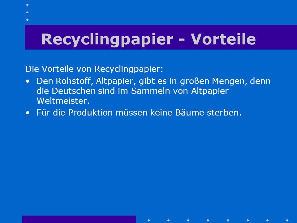 Recyclingpapier - Vorteile Die Vorteile von Recyclingpapier: Den Rohstoff, Altpapier, gibt es in großen Mengen, denn die Deutschen sind im Sammeln von