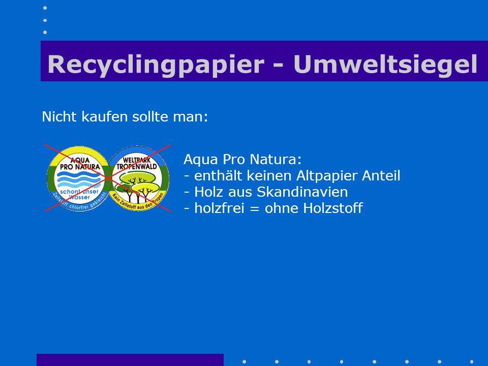Recyclingpapier - Umweltsiegel Nicht kaufen sollte man: Aqua Pro Natura: - enthält keinen Altpapier Anteil - Holz aus Skandinavien - holzfrei = ohne H