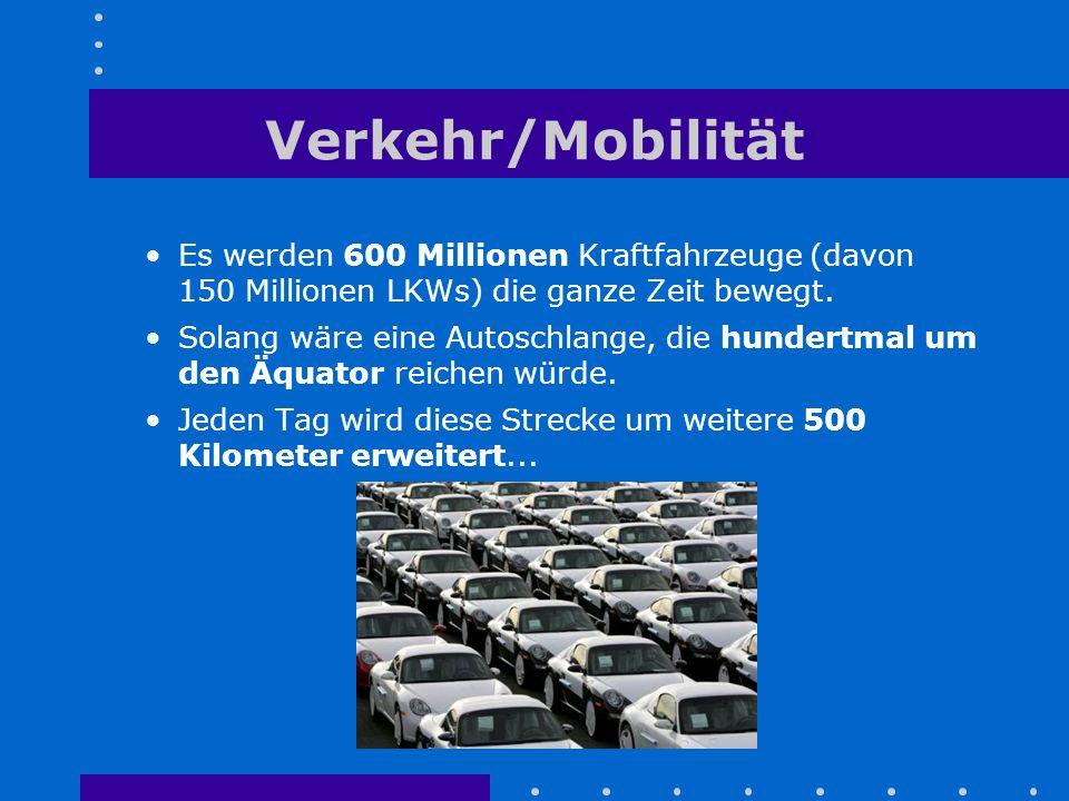 Verkehr/Mobilität Es werden 600 Millionen Kraftfahrzeuge (davon 150 Millionen LKWs) die ganze Zeit bewegt. Solang wäre eine Autoschlange, die hundertm