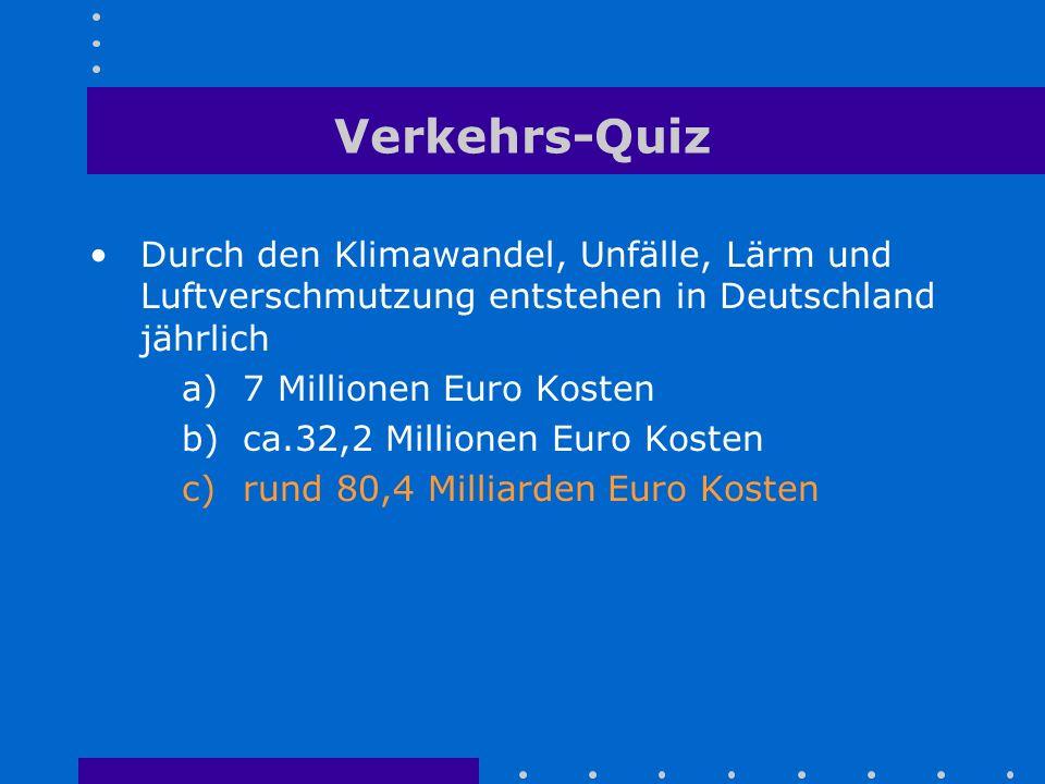 Verkehrs-Quiz Durch den Klimawandel, Unfälle, Lärm und Luftverschmutzung entstehen in Deutschland jährlich a)7 Millionen Euro Kosten b)ca.32,2 Million