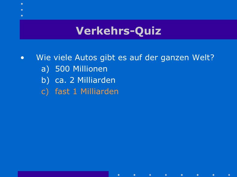 Verkehrs-Quiz Wie viele Autos gibt es auf der ganzen Welt? a)500 Millionen b)ca. 2 Milliarden c)fast 1 Milliarden