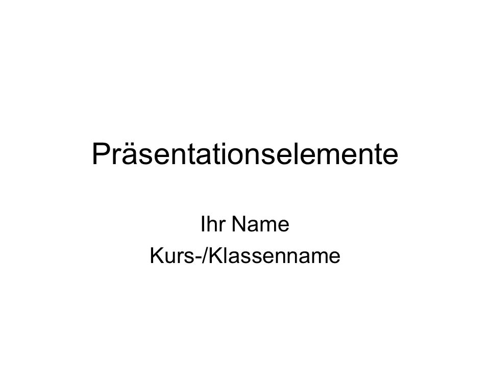 Präsentationselemente Ihr Name Kurs-/Klassenname