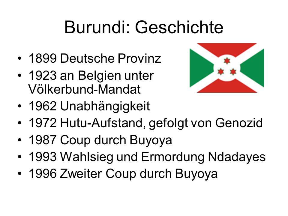 Burundi: Geschichte 1899 Deutsche Provinz 1923 an Belgien unter Völkerbund-Mandat 1962 Unabhängigkeit 1972 Hutu-Aufstand, gefolgt von Genozid 1987 Cou
