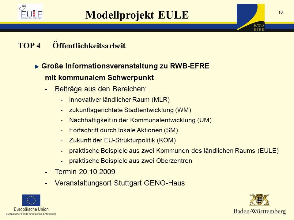 Modellprojekt EULE 10 TOP 4Öffentlichkeitsarbeit Große Informationsveranstaltung zu RWB-EFRE mit kommunalem Schwerpunkt - Beiträge aus den Bereichen: - innovativer ländlicher Raum (MLR) - zukunftsgerichtete Stadtentwicklung (WM) - Nachhaltigkeit in der Kommunalentwicklung (UM) - Fortschritt durch lokale Aktionen (SM) - Zukunft der EU-Strukturpolitik (KOM) - praktische Beispiele aus zwei Kommunen des ländlichen Raums (EULE) - praktische Beispiele aus zwei Oberzentren - Termin 20.10.2009 - Veranstaltungsort Stuttgart GENO-Haus