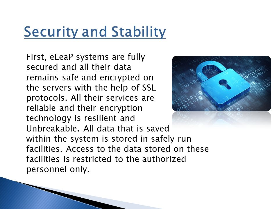 Security and Stability First, eLeaP systems are fully secured and all their data remains safe and encrypted on the servers with the help of SSL protocols.