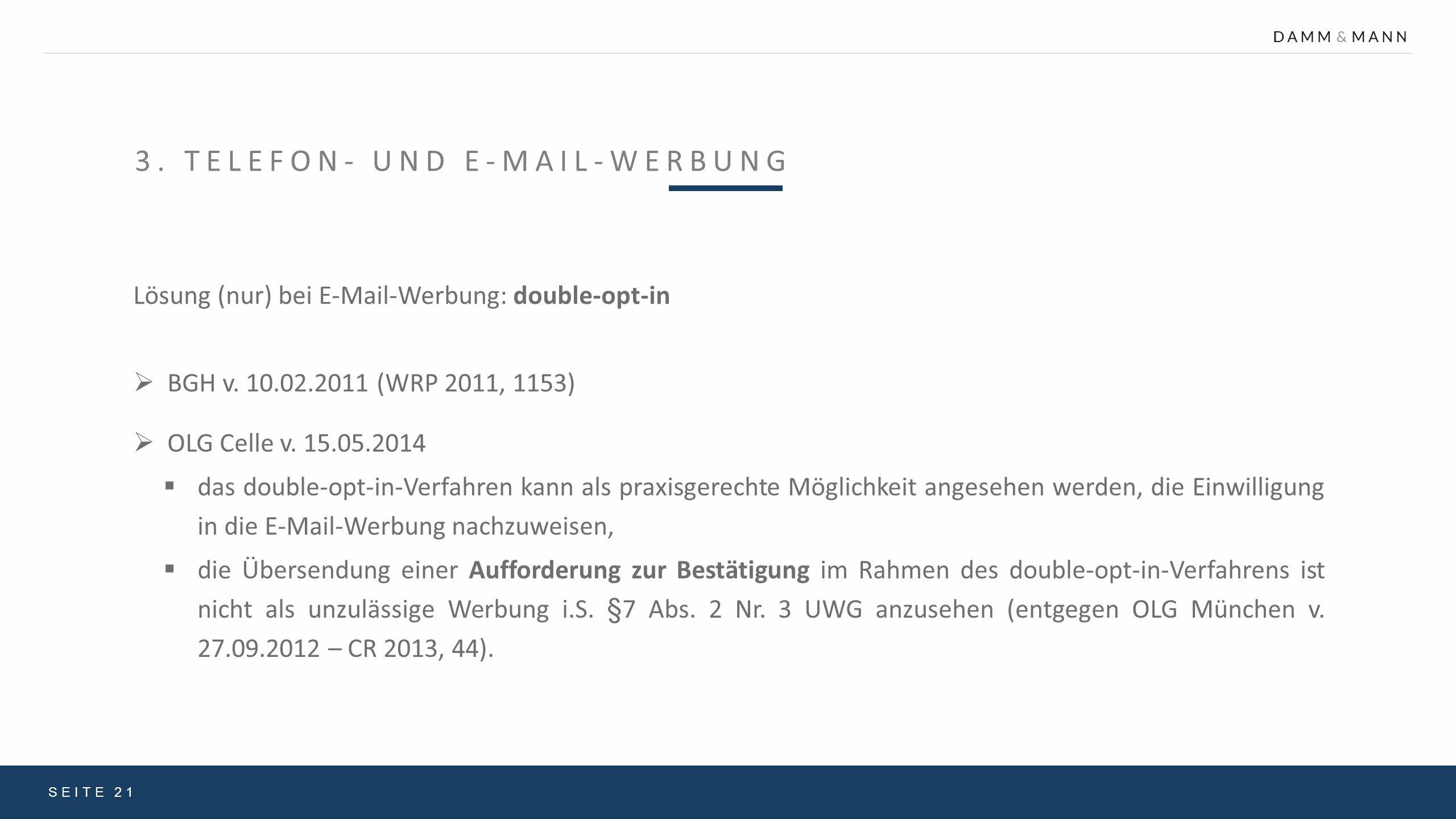 3. TELEFON- UND E-MAIL-WERBUNG SEITE 21 Lösung (nur) bei E-Mail-Werbung: double-opt-in  BGH v. 10.02.2011 (WRP 2011, 1153)  OLG Celle v. 15.05.2014