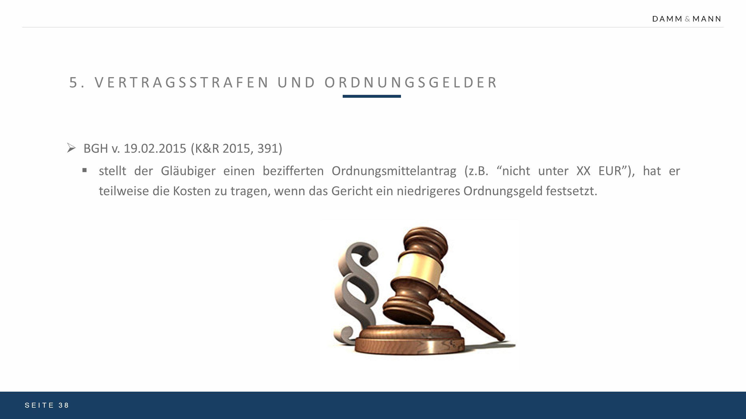 5. VERTRAGSSTRAFEN UND ORDNUNGSGELDER SEITE 38  BGH v. 19.02.2015 (K&R 2015, 391)  stellt der Gläubiger einen bezifferten Ordnungsmittelantrag (z.B.