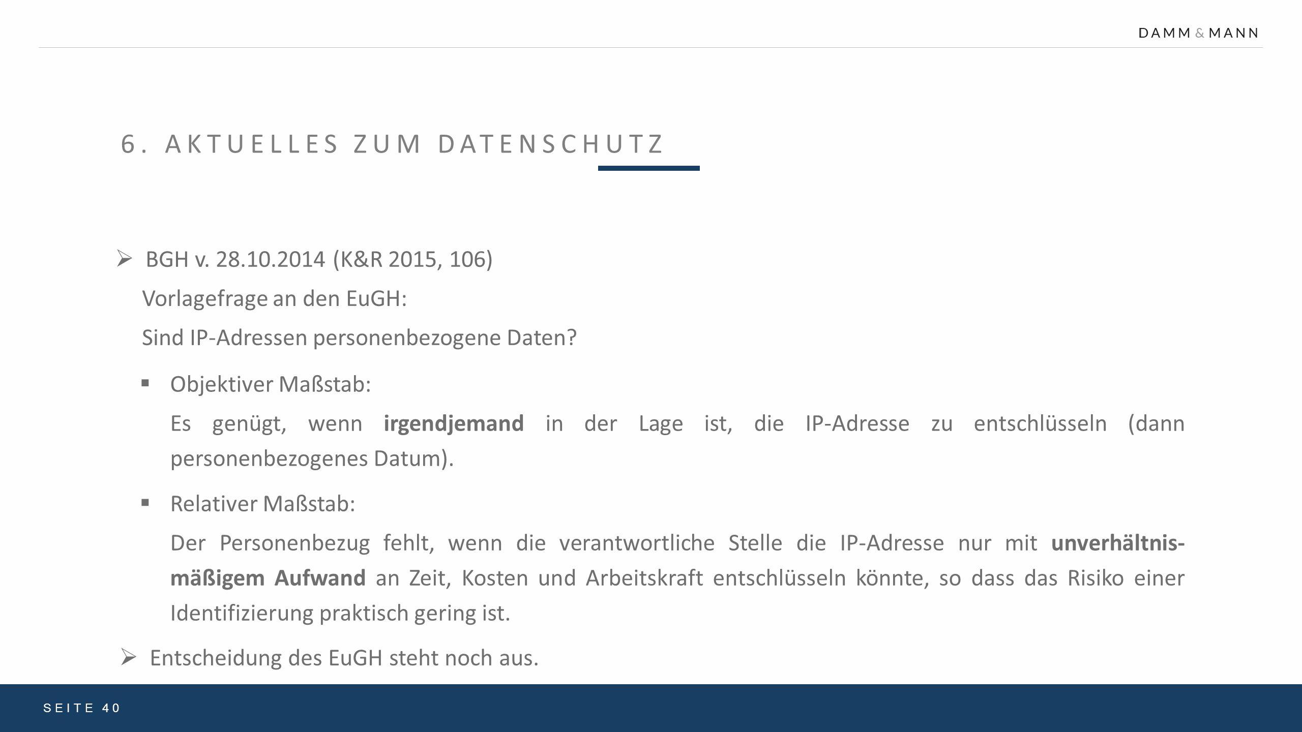 6. AKTUELLES ZUM DATENSCHUTZ SEITE 40  BGH v. 28.10.2014 (K&R 2015, 106) Vorlagefrage an den EuGH: Sind IP-Adressen personenbezogene Daten?  Objekti