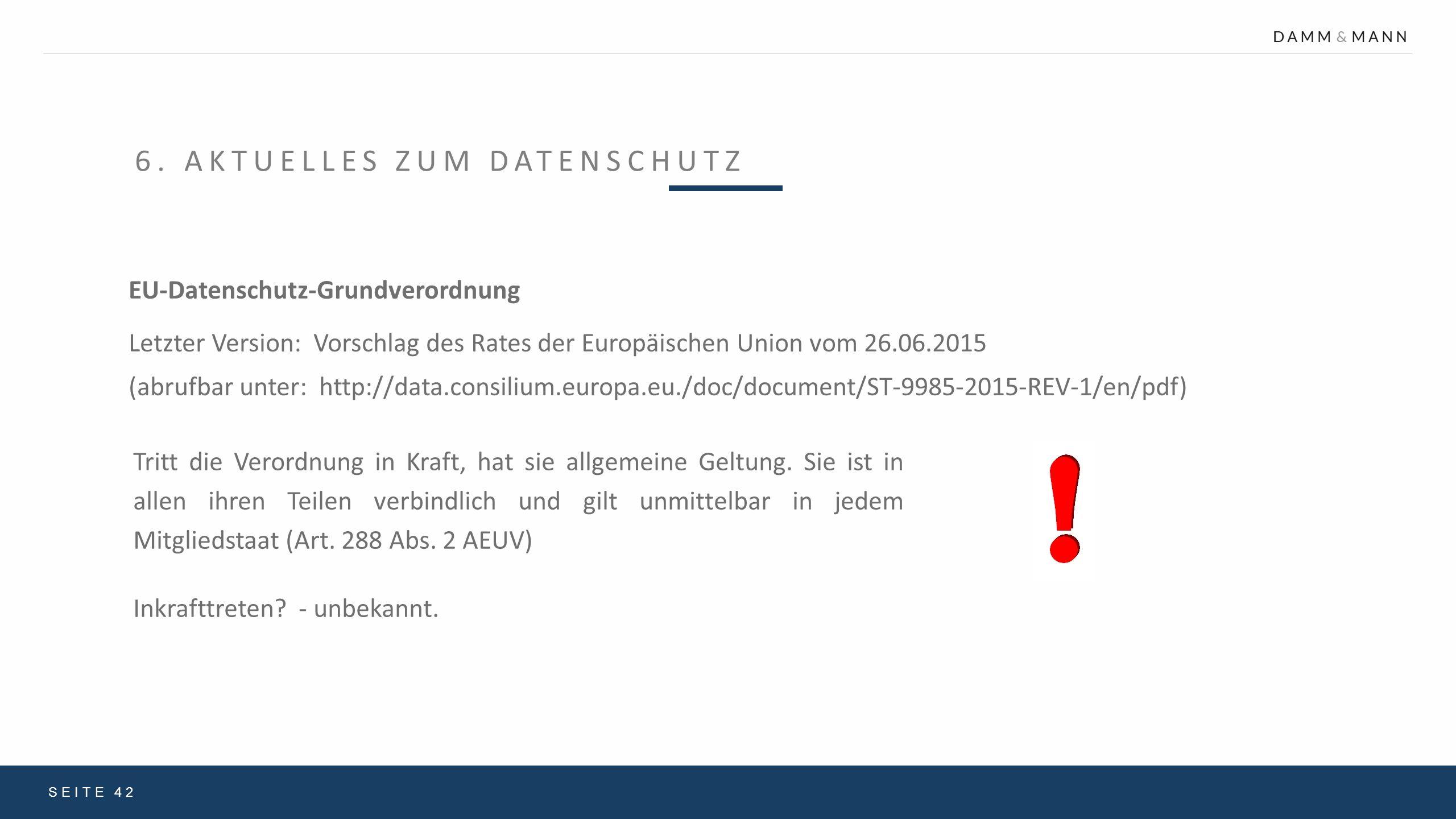 6. AKTUELLES ZUM DATENSCHUTZ SEITE 42 EU-Datenschutz-Grundverordnung Letzter Version: Vorschlag des Rates der Europäischen Union vom 26.06.2015 (abruf