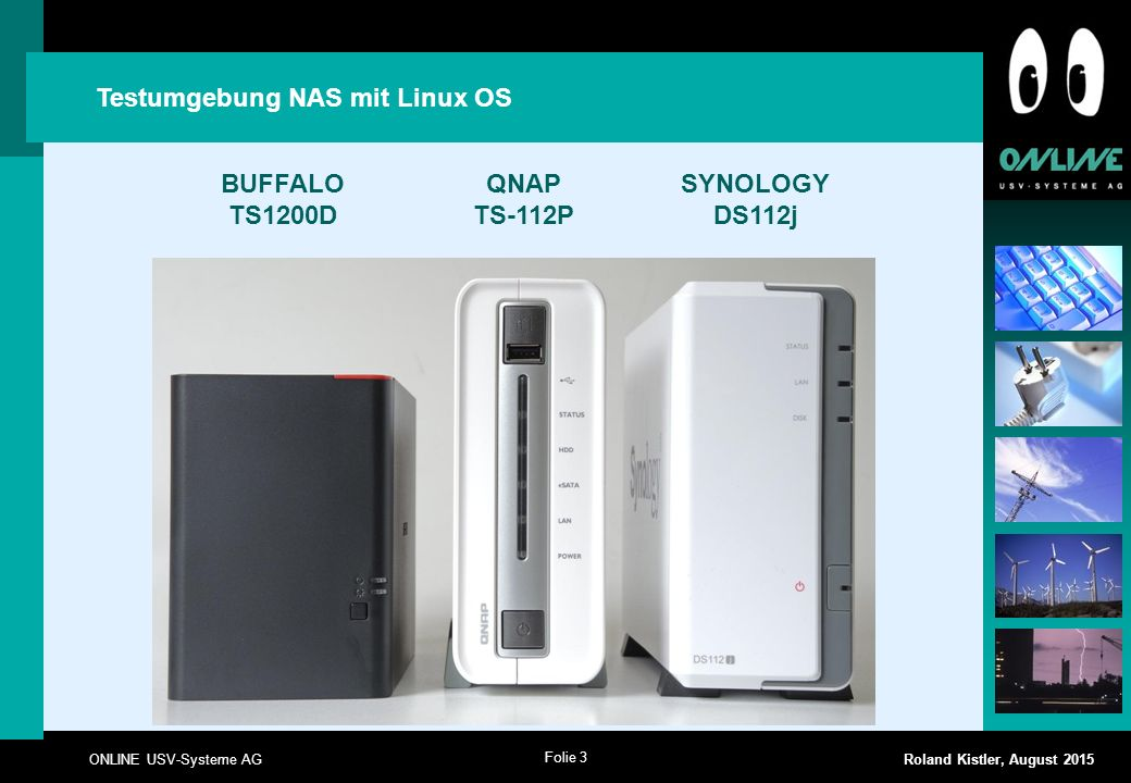 Folie 3 ONLINE USV-Systeme AG Roland Kistler, August 2015 Testumgebung NAS mit Linux OS BUFFALO TS1200D QNAP TS-112P SYNOLOGY DS112j