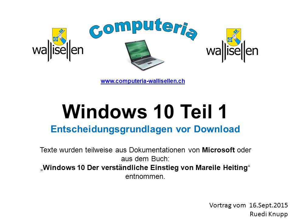 """www.computeria-wallisellen.ch Windows 10 Teil 1 Entscheidungsgrundlagen vor Download Texte wurden teilweise aus Dokumentationen von Microsoft oder aus dem Buch: """"Windows 10 Der verständliche Einstieg von Mareile Heiting entnommen."""