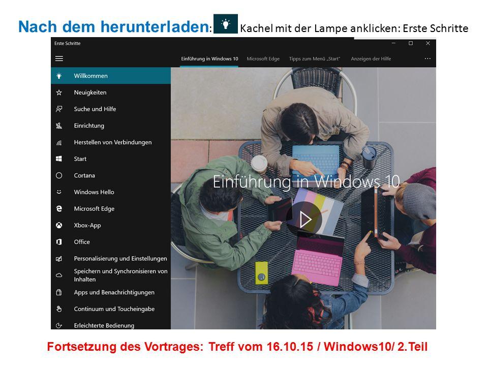 Nach dem herunterladen : Kachel mit der Lampe anklicken: Erste Schritte Fortsetzung des Vortrages: Treff vom 16.10.15 / Windows10/ 2.Teil