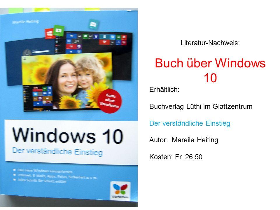 Literatur-Nachweis: Buch über Windows 10 Erhältlich: Buchverlag Lüthi im Glattzentrum Der verständliche Einstieg Autor: Mareile Heiting Kosten: Fr. 26