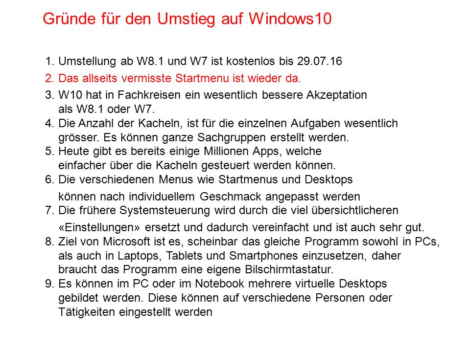 Gründe für den Umstieg auf Windows10 1. Umstellung ab W8.1 und W7 ist kostenlos bis 29.07.16 2. Das allseits vermisste Startmenu ist wieder da. 3. W10