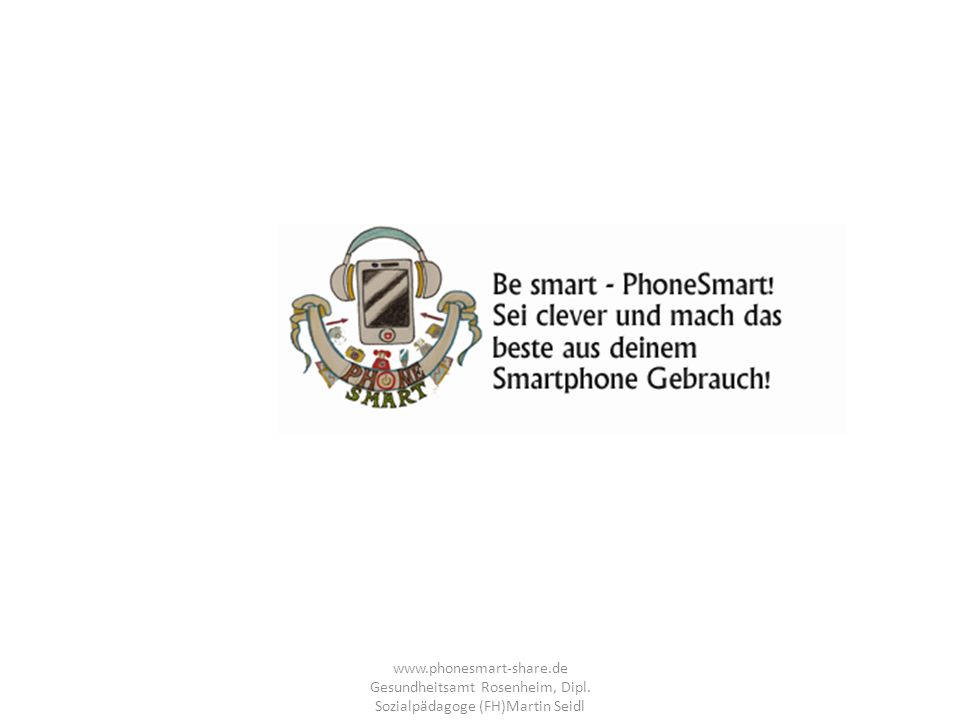 www.phonesmart-share.de Gesundheitsamt Rosenheim, Dipl. Sozialpädagoge (FH)Martin Seidl