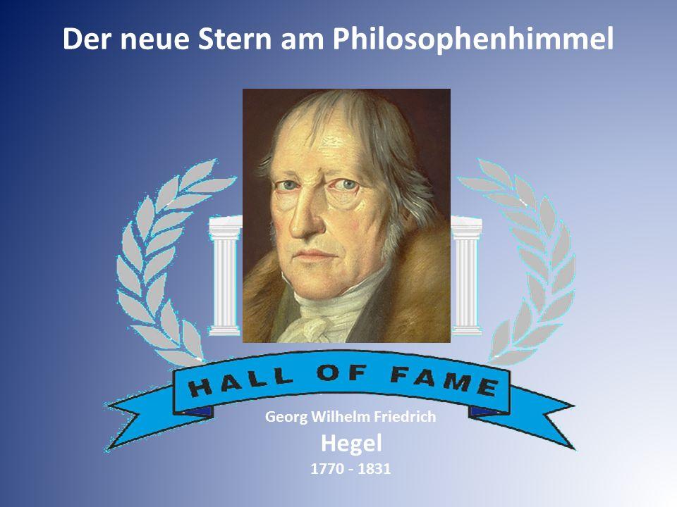 Georg Wilhelm Friedrich Hegel 1770 - 1831 Der neue Stern am Philosophenhimmel