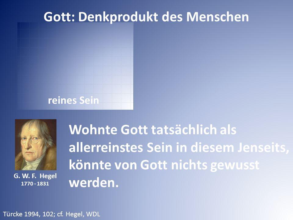 reines Sein G. W. F. Hegel 1770 - 1831 Wohnte Gott tatsächlich als allerreinstes Sein in diesem Jenseits, könnte von Gott nichts gewusst werden. Gott:
